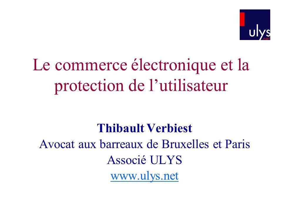 Le commerce électronique et la protection de lutilisateur Thibault Verbiest Avocat aux barreaux de Bruxelles et Paris Associé ULYS www.ulys.net