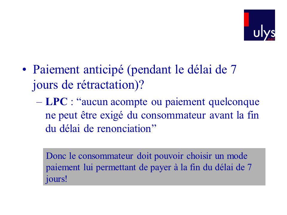 Paiement anticipé (pendant le délai de 7 jours de rétractation)? –LPC : aucun acompte ou paiement quelconque ne peut être exigé du consommateur avant