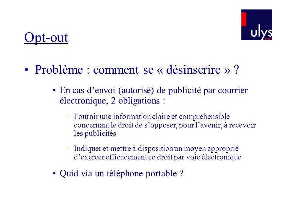 Opt-out Problème : comment se « désinscrire » ? En cas denvoi (autorisé) de publicité par courrier électronique, 2 obligations : –Fournir une informat