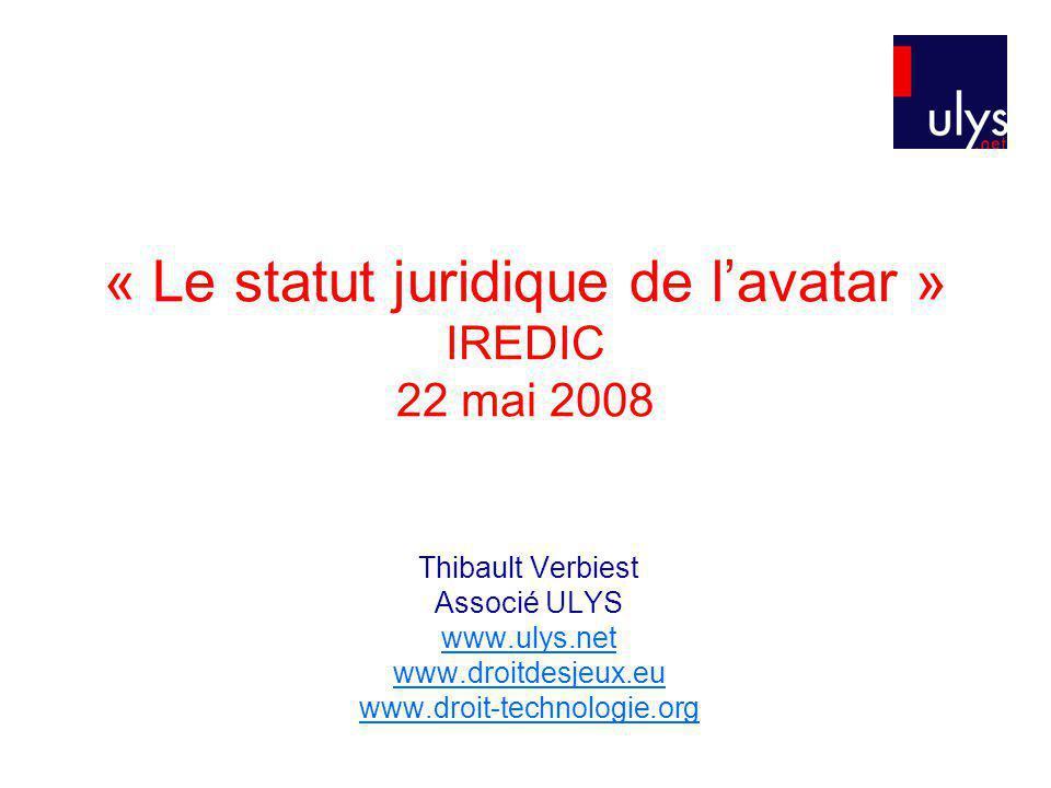 « Le statut juridique de lavatar » IREDIC 22 mai 2008 Thibault Verbiest Associé ULYS www.ulys.net www.droitdesjeux.eu www.droit-technologie.org