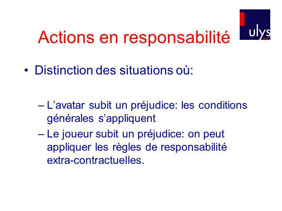 Actions en responsabilité Distinction des situations où: –Lavatar subit un préjudice: les conditions générales sappliquent –Le joueur subit un préjudice: on peut appliquer les règles de responsabilité extra-contractuelles.