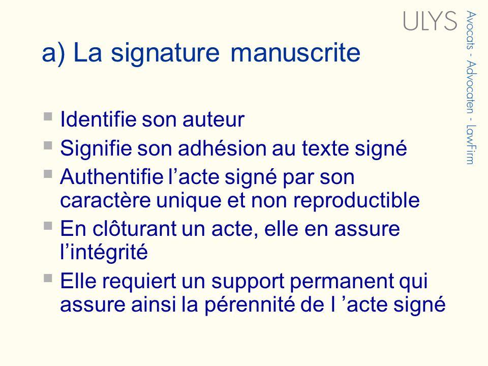 a) La signature manuscrite Identifie son auteur Signifie son adhésion au texte signé Authentifie lacte signé par son caractère unique et non reproductible En clôturant un acte, elle en assure lintégrité Elle requiert un support permanent qui assure ainsi la pérennité de l acte signé