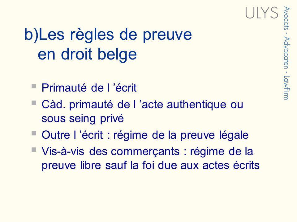 b)Les règles de preuve en droit belge Primauté de l écrit Càd. primauté de l acte authentique ou sous seing privé Outre l écrit : régime de la preuve