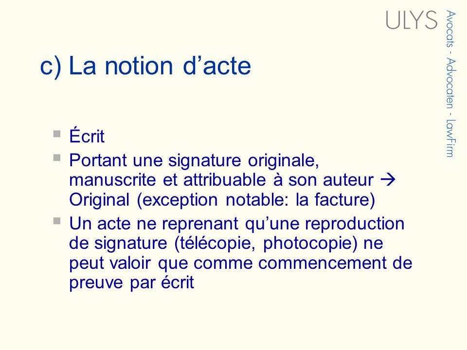 c) La notion dacte Écrit Portant une signature originale, manuscrite et attribuable à son auteur Original (exception notable: la facture) Un acte ne r