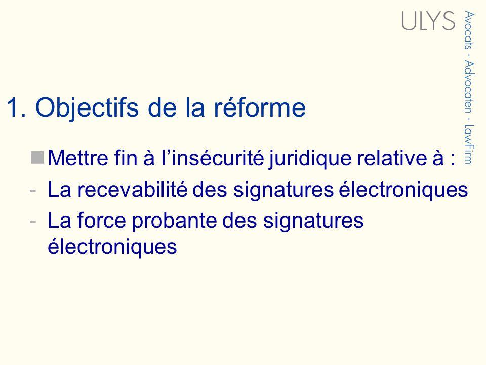 1. Objectifs de la réforme Mettre fin à linsécurité juridique relative à : -La recevabilité des signatures électroniques -La force probante des signat