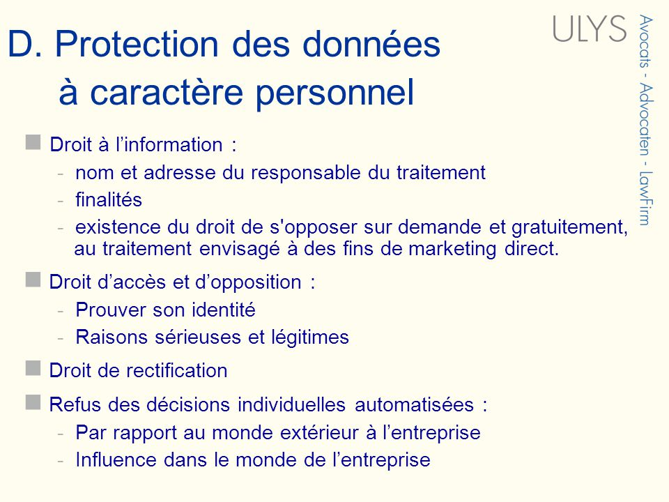 D. Protection des données à caractère personnel Droit à linformation : - nom et adresse du responsable du traitement - finalités - existence du droit
