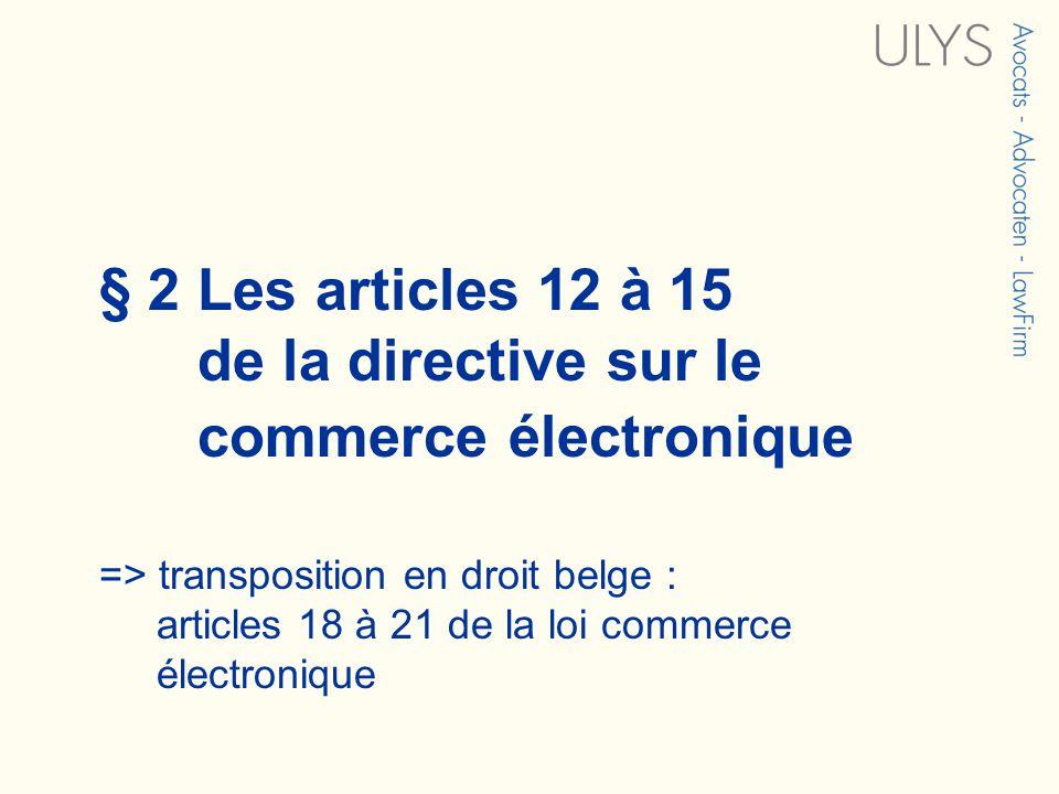 § 2 Les articles 12 à 15 de la directive sur le commerce électronique => transposition en droit belge : articles 18 à 21 de la loi commerce électronique