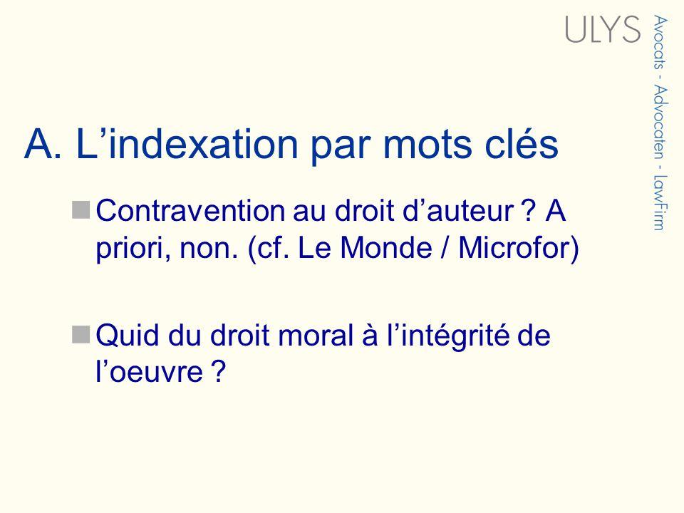 A. Lindexation par mots clés Contravention au droit dauteur ? A priori, non. (cf. Le Monde / Microfor) Quid du droit moral à lintégrité de loeuvre ?