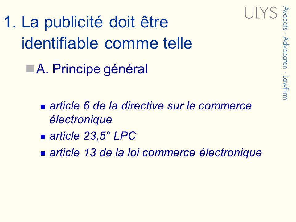 1. La publicité doit être identifiable comme telle A. Principe général article 6 de la directive sur le commerce électronique article 23,5° LPC articl