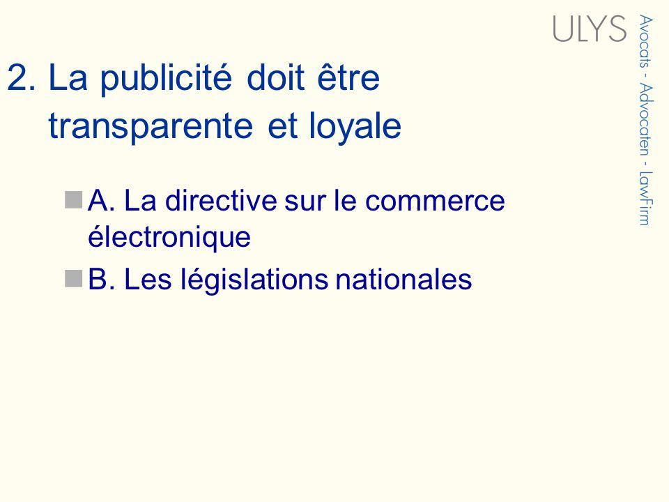 2. La publicité doit être transparente et loyale A. La directive sur le commerce électronique B. Les législations nationales