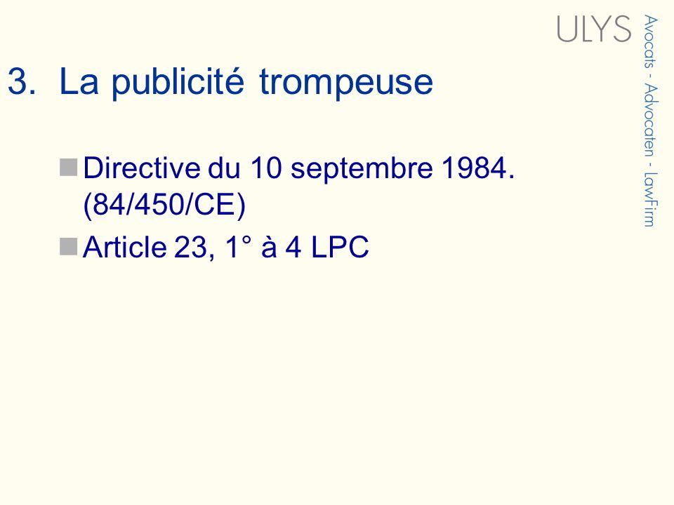 3. La publicité trompeuse Directive du 10 septembre 1984. (84/450/CE) Article 23, 1° à 4 LPC