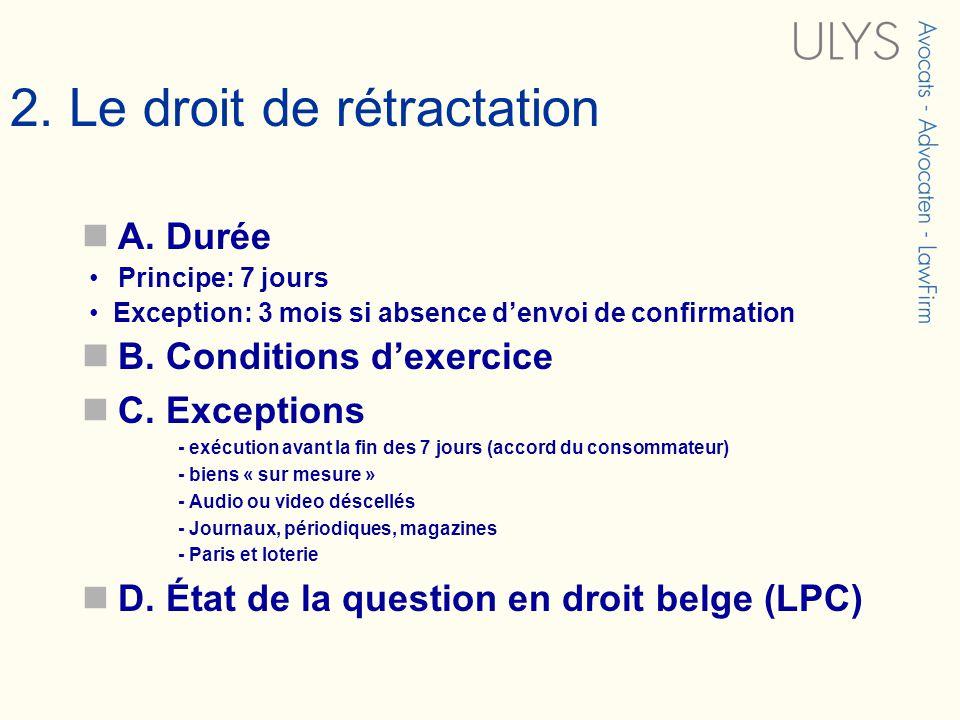 2. Le droit de rétractation A. Durée Principe: 7 jours Exception: 3 mois si absence denvoi de confirmation B. Conditions dexercice C. Exceptions - exé