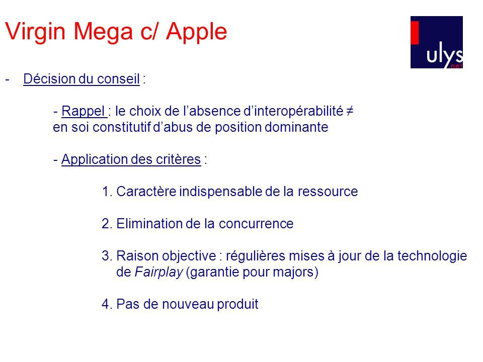 Virgin Mega c/ Apple -Décision du conseil : - Rappel : le choix de labsence dinteropérabilité en soi constitutif dabus de position dominante - Application des critères : 1.