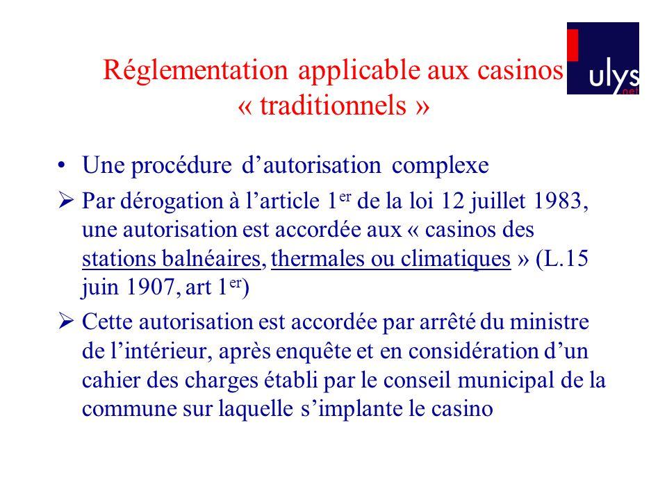 Réglementation applicable aux casinos « traditionnels » Une procédure dautorisation complexe Par dérogation à larticle 1 er de la loi 12 juillet 1983,