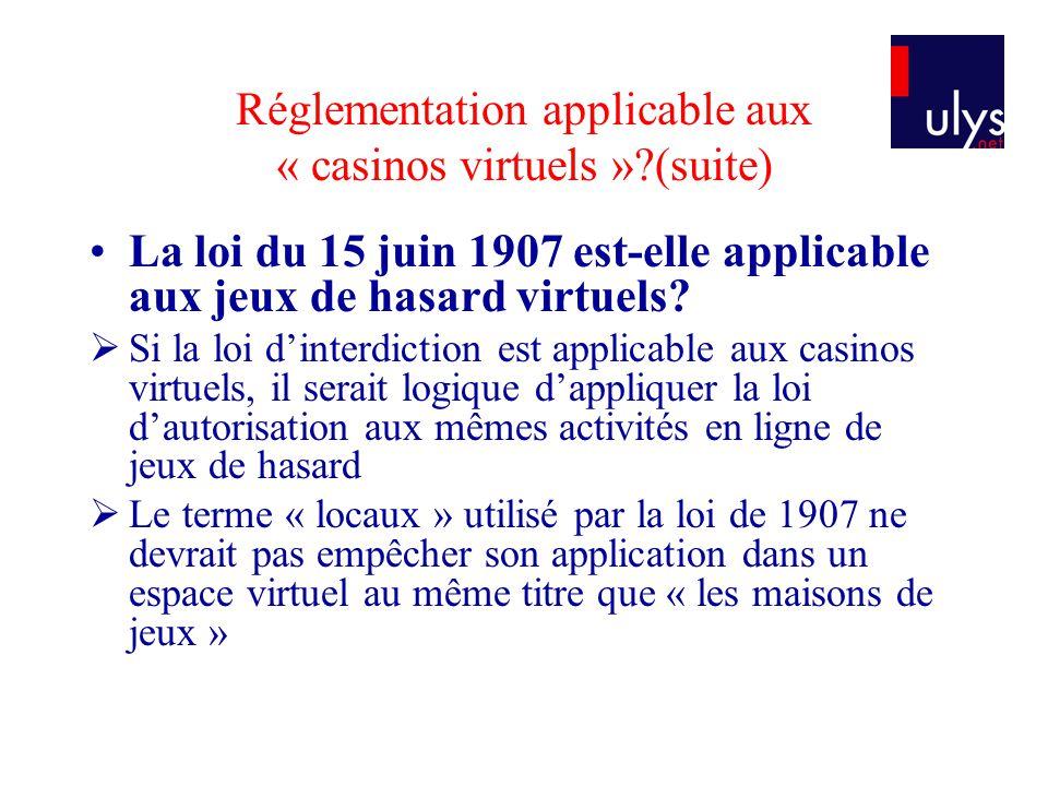 Réglementation applicable aux « casinos virtuels »?(suite) La loi du 15 juin 1907 est-elle applicable aux jeux de hasard virtuels? Si la loi dinterdic