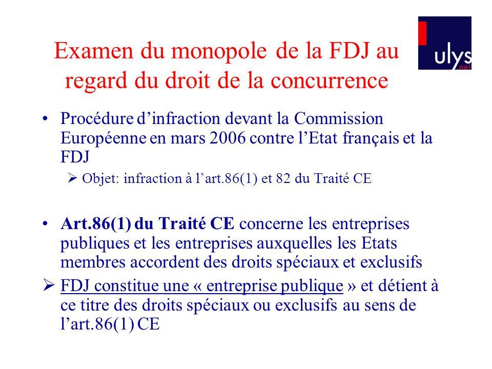 Examen du monopole de la FDJ au regard du droit de la concurrence Art 82 du Traité CE est relatif à labus de position dominante dune entreprise sur un marché pertinent La position dominante de la FDJ sur le marché internet Mesure discriminatoire, non objective et disproportionnée de lEtat français sur le marché de linternet -« discriminatoire »: Sur le marché des jeux dargent en ligne, seuls FDJ et PMU sont autorisés à offrir des jeux dargent en ligne (cf.