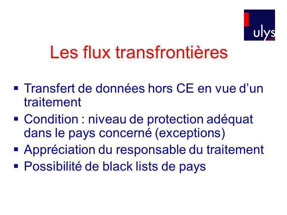 Les flux transfrontières Transfert de données hors CE en vue dun traitement Condition : niveau de protection adéquat dans le pays concerné (exceptions) Appréciation du responsable du traitement Possibilité de black lists de pays