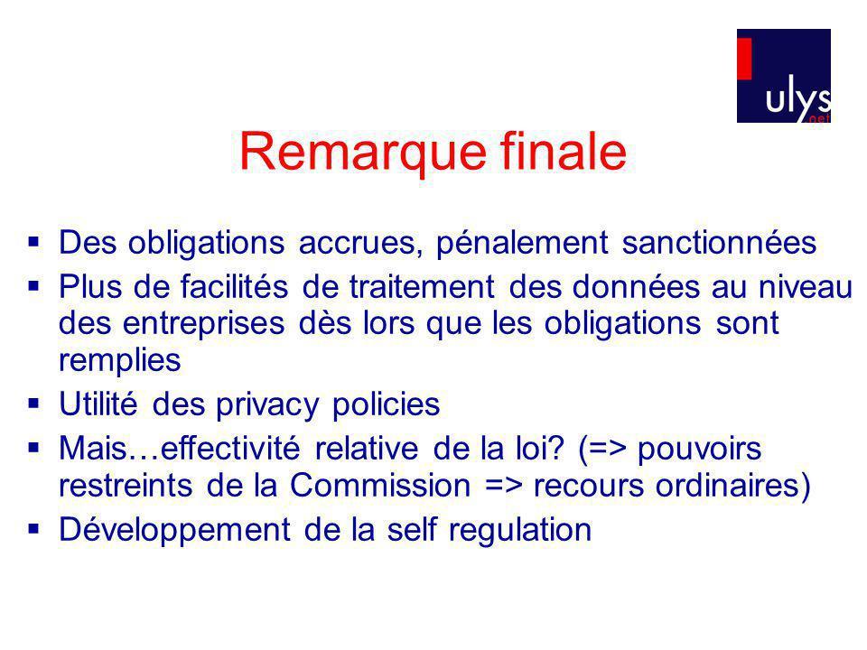 Remarque finale Des obligations accrues, pénalement sanctionnées Plus de facilités de traitement des données au niveau des entreprises dès lors que les obligations sont remplies Utilité des privacy policies Mais…effectivité relative de la loi.