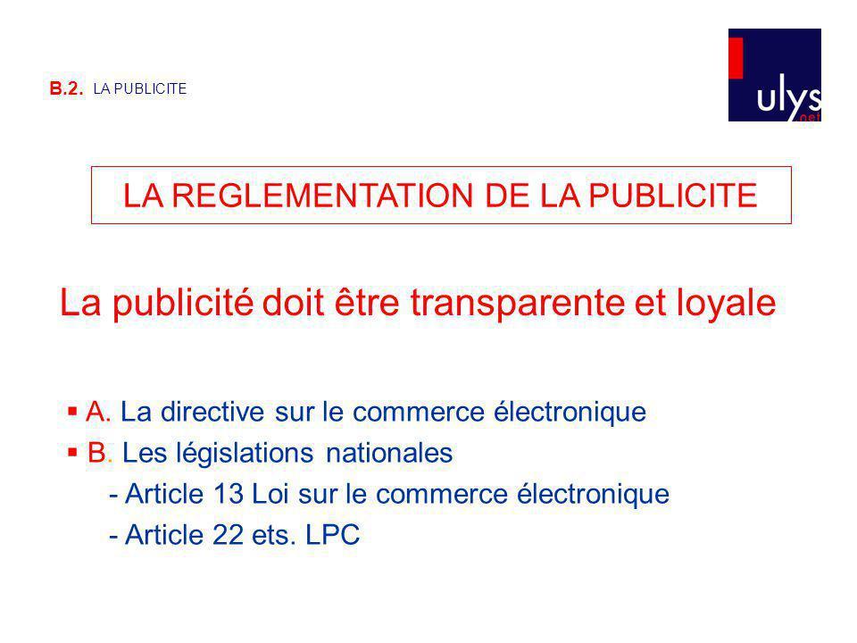 B.2. LA PUBLICITE LA REGLEMENTATION DE LA PUBLICITE La publicité doit être transparente et loyale A. La directive sur le commerce électronique B. Les