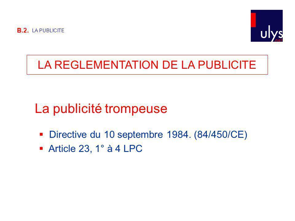 B.2. LA PUBLICITE LA REGLEMENTATION DE LA PUBLICITE La publicité trompeuse Directive du 10 septembre 1984. (84/450/CE) Article 23, 1° à 4 LPC