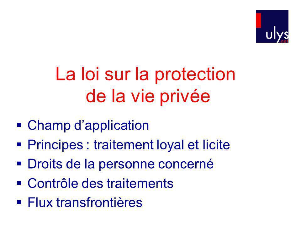 La loi sur la protection de la vie privée Champ dapplication Principes : traitement loyal et licite Droits de la personne concerné Contrôle des traitements Flux transfrontières