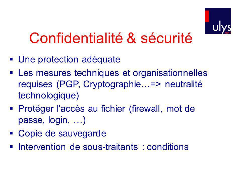 Confidentialité & sécurité Une protection adéquate Les mesures techniques et organisationnelles requises (PGP, Cryptographie…=> neutralité technologique) Protéger laccès au fichier (firewall, mot de passe, login, …) Copie de sauvegarde Intervention de sous-traitants : conditions