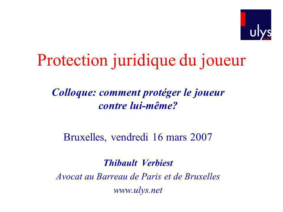 Protection juridique du joueur Colloque: comment protéger le joueur contre lui-même? Bruxelles, vendredi 16 mars 2007 Thibault Verbiest Avocat au Barr
