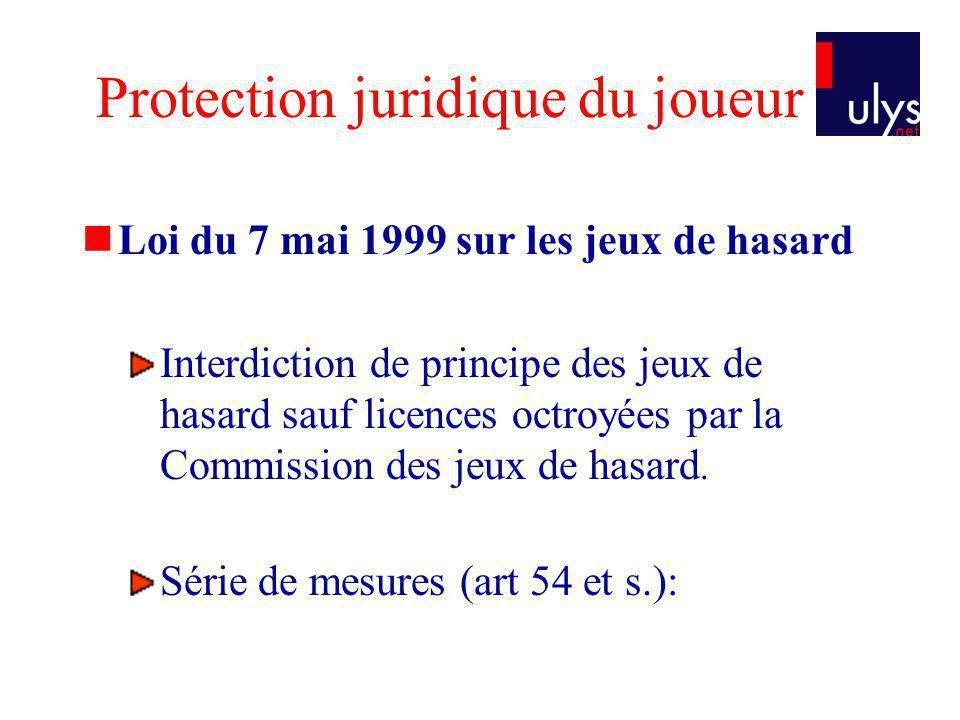 Protection juridique du joueur Loi du 7 mai 1999 sur les jeux de hasard Interdiction de principe des jeux de hasard sauf licences octroyées par la Commission des jeux de hasard.