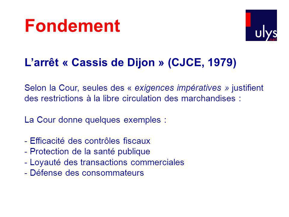 Fondement Larrêt « Cassis de Dijon » (CJCE, 1979) Selon la Cour, seules des « exigences impératives » justifient des restrictions à la libre circulation des marchandises : La Cour donne quelques exemples : - Efficacité des contrôles fiscaux - Protection de la santé publique - Loyauté des transactions commerciales - Défense des consommateurs