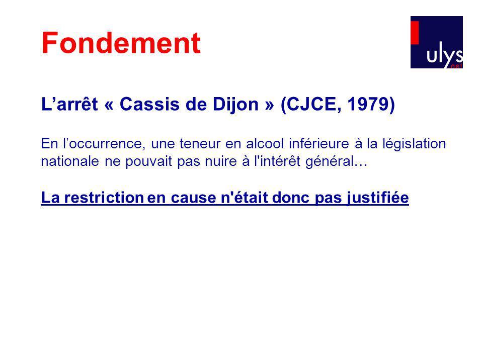 Fondement Larrêt « Cassis de Dijon » (CJCE, 1979) En loccurrence, une teneur en alcool inférieure à la législation nationale ne pouvait pas nuire à l intérêt général… La restriction en cause n était donc pas justifiée