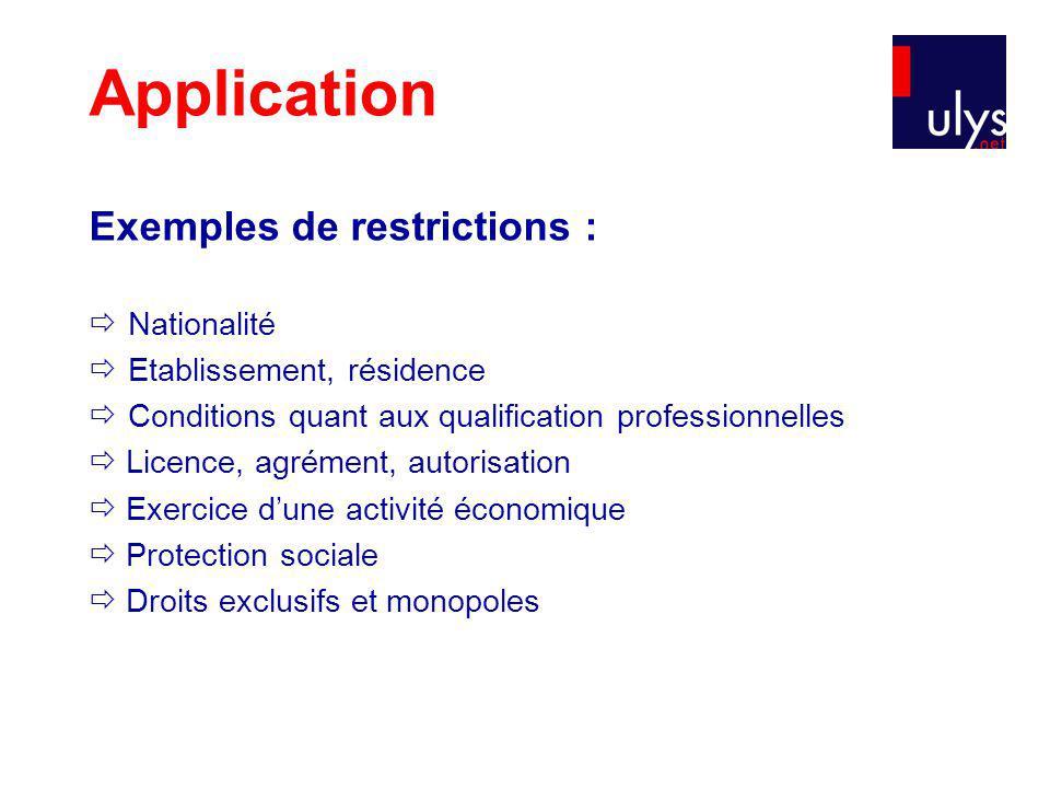 Application Exemples de restrictions : Nationalité Etablissement, résidence Conditions quant aux qualification professionnelles Licence, agrément, autorisation Exercice dune activité économique Protection sociale Droits exclusifs et monopoles