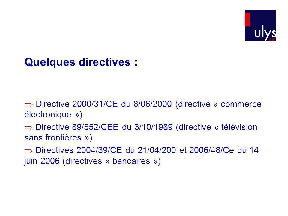 Quelques directives : Directive 2000/31/CE du 8/06/2000 (directive « commerce électronique ») Directive 89/552/CEE du 3/10/1989 (directive « télévision sans frontières ») Directives 2004/39/CE du 21/04/200 et 2006/48/Ce du 14 juin 2006 (directives « bancaires »)