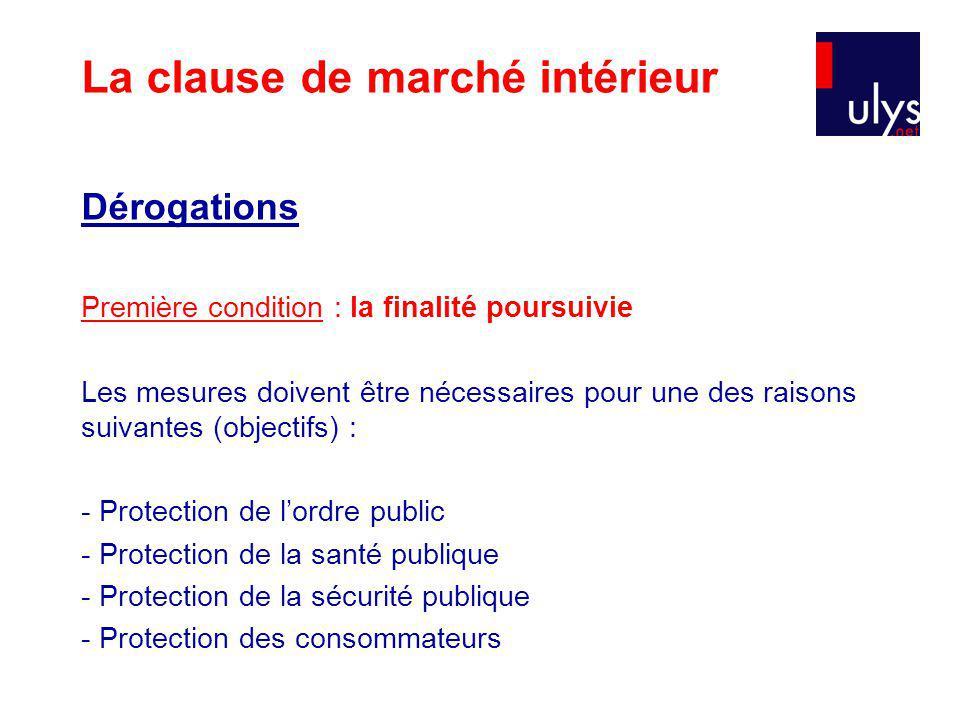 Dérogations Première condition : la finalité poursuivie Les mesures doivent être nécessaires pour une des raisons suivantes (objectifs) : - Protection de lordre public - Protection de la santé publique - Protection de la sécurité publique - Protection des consommateurs La clause de marché intérieur