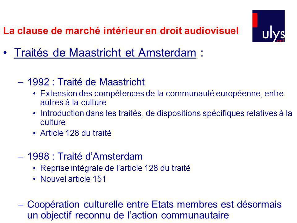 Traités de Maastricht et Amsterdam : –1992 : Traité de Maastricht Extension des compétences de la communauté européenne, entre autres à la culture Introduction dans les traités, de dispositions spécifiques relatives à la culture Article 128 du traité –1998 : Traité dAmsterdam Reprise intégrale de larticle 128 du traité Nouvel article 151 –Coopération culturelle entre Etats membres est désormais un objectif reconnu de laction communautaire La clause de marché intérieur en droit audiovisuel
