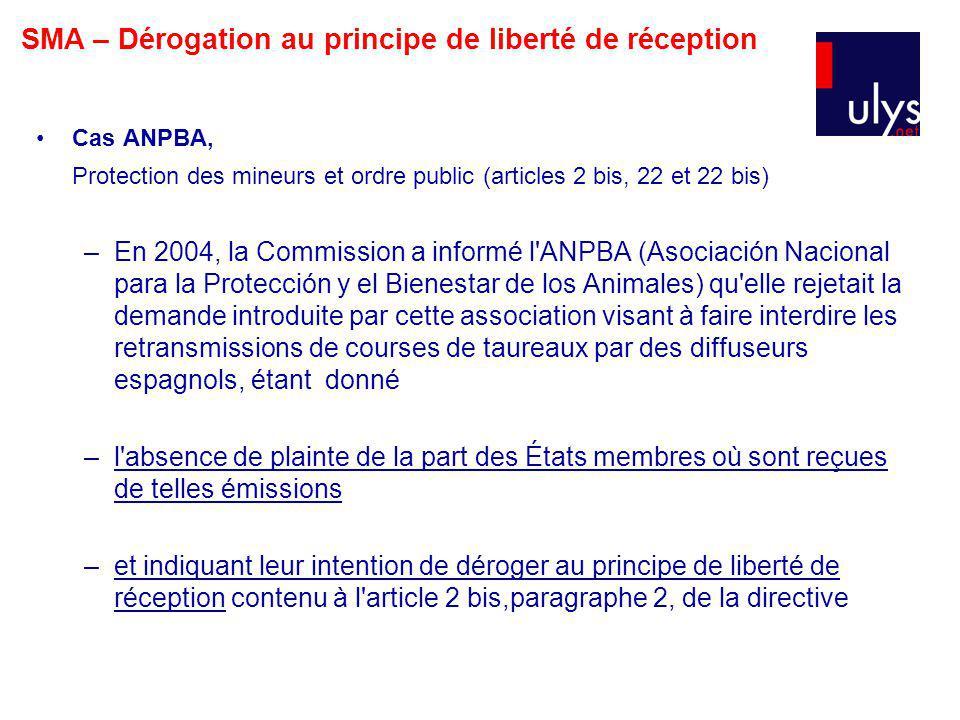 Cas ANPBA, Protection des mineurs et ordre public (articles 2 bis, 22 et 22 bis) –En 2004, la Commission a informé l ANPBA (Asociación Nacional para la Protección y el Bienestar de los Animales) qu elle rejetait la demande introduite par cette association visant à faire interdire les retransmissions de courses de taureaux par des diffuseurs espagnols, étant donné –l absence de plainte de la part des États membres où sont reçues de telles émissions –et indiquant leur intention de déroger au principe de liberté de réception contenu à l article 2 bis,paragraphe 2, de la directive SMA – Dérogation au principe de liberté de réception