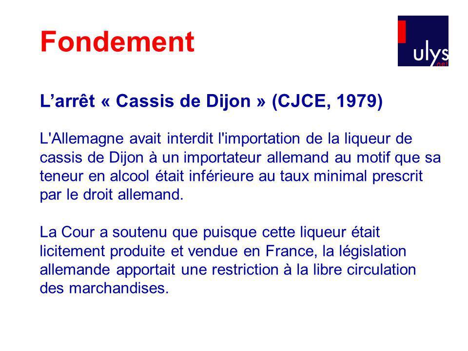 Fondement Larrêt « Cassis de Dijon » (CJCE, 1979) L Allemagne avait interdit l importation de la liqueur de cassis de Dijon à un importateur allemand au motif que sa teneur en alcool était inférieure au taux minimal prescrit par le droit allemand.