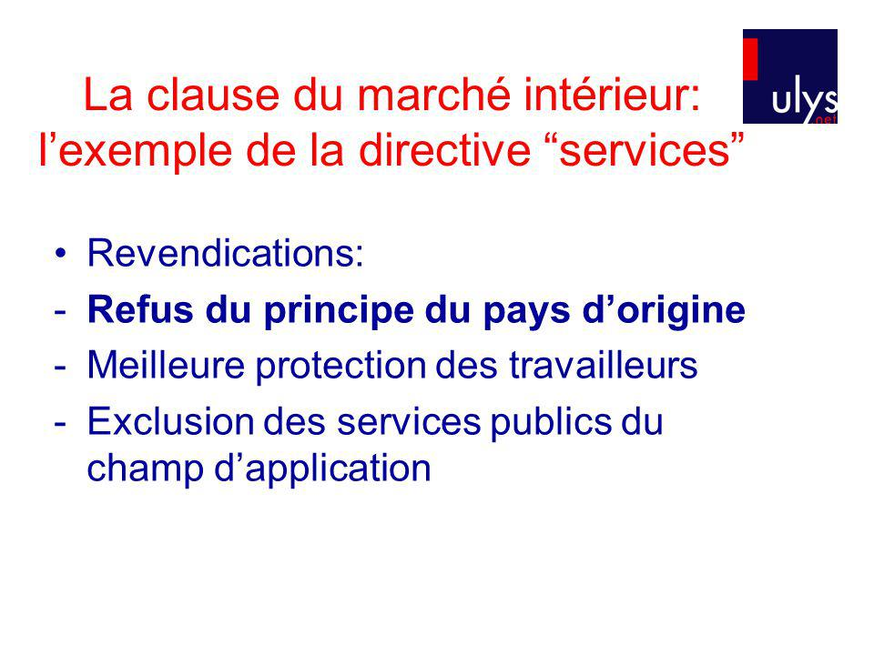 La clause du marché intérieur: lexemple de la directive services Revendications: -Refus du principe du pays dorigine -Meilleure protection des travailleurs -Exclusion des services publics du champ dapplication