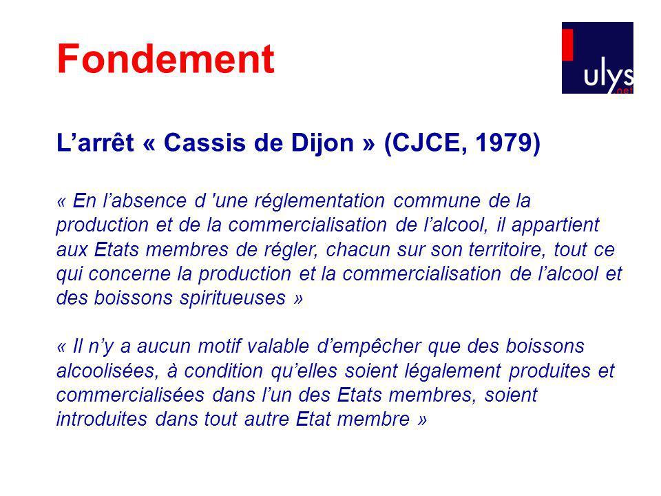 Fondement Larrêt « Cassis de Dijon » (CJCE, 1979) « En labsence d une réglementation commune de la production et de la commercialisation de lalcool, il appartient aux Etats membres de régler, chacun sur son territoire, tout ce qui concerne la production et la commercialisation de lalcool et des boissons spiritueuses » « Il ny a aucun motif valable dempêcher que des boissons alcoolisées, à condition quelles soient légalement produites et commercialisées dans lun des Etats membres, soient introduites dans tout autre Etat membre »