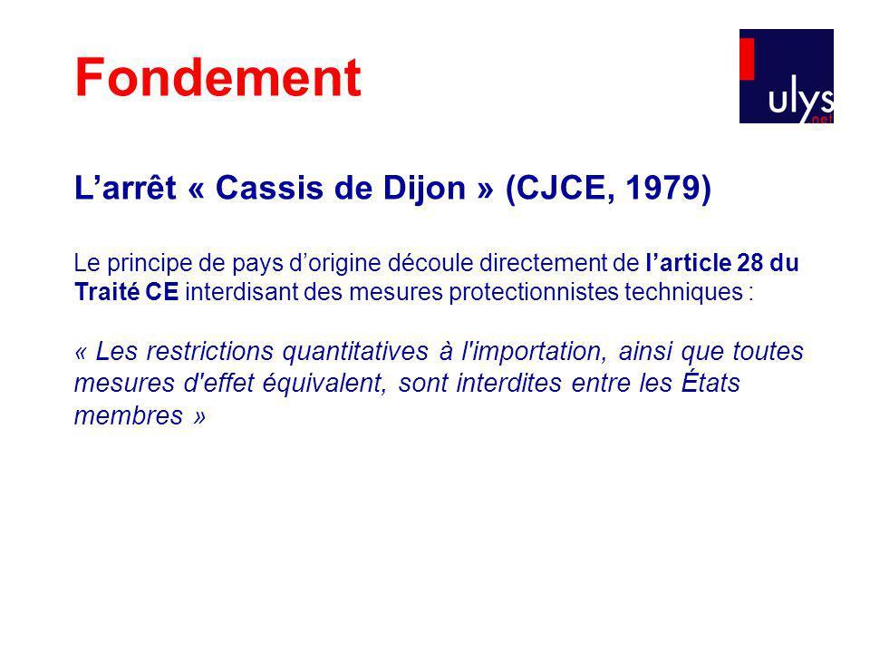 Fondement Larrêt « Cassis de Dijon » (CJCE, 1979) Le principe de pays dorigine découle directement de larticle 28 du Traité CE interdisant des mesures protectionnistes techniques : « Les restrictions quantitatives à l importation, ainsi que toutes mesures d effet équivalent, sont interdites entre les États membres »