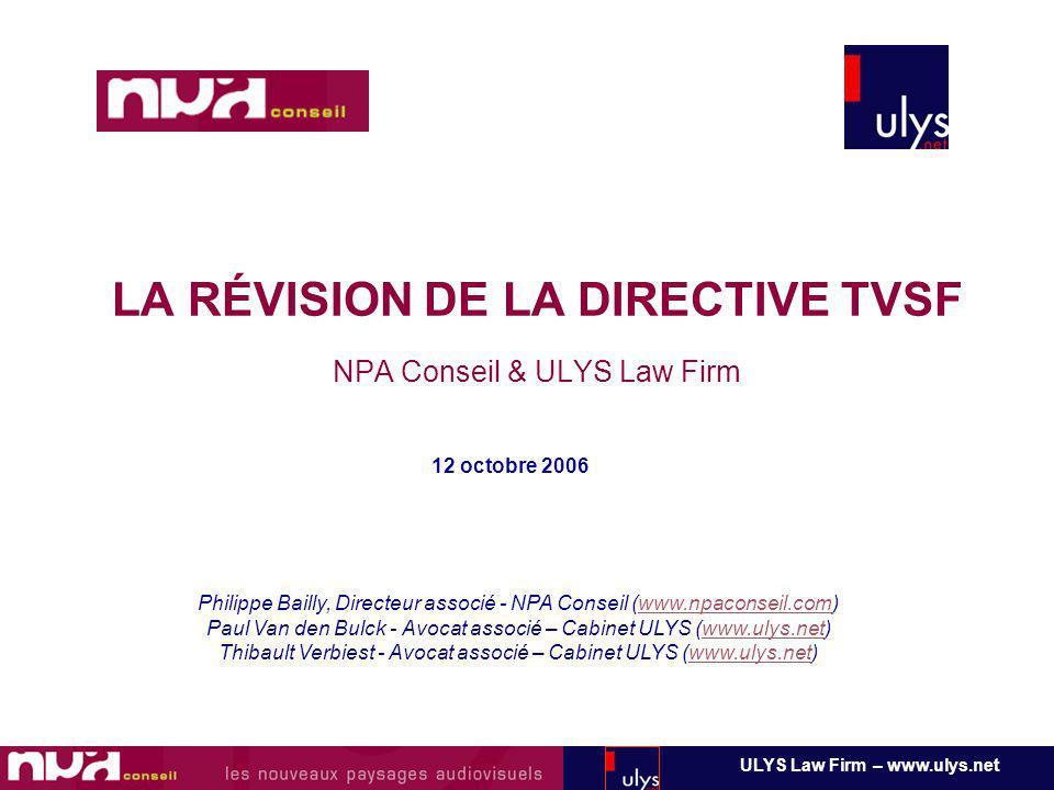 LA RÉVISION DE LA DIRECTIVE TVSF NPA Conseil & ULYS Law Firm 12 octobre 2006 ULYS Law Firm – www.ulys.net Philippe Bailly, Directeur associé - NPA Conseil (www.npaconseil.com)www.npaconseil.com Paul Van den Bulck - Avocat associé – Cabinet ULYS (www.ulys.net)www.ulys.net Thibault Verbiest - Avocat associé – Cabinet ULYS (www.ulys.net)www.ulys.net