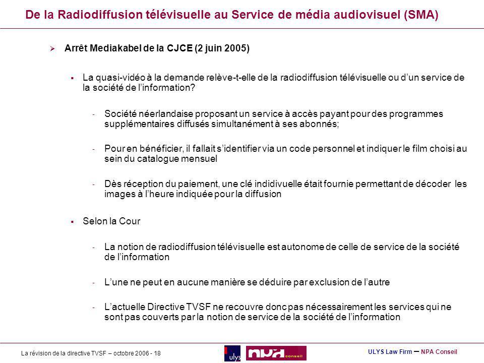 La révision de la directive TVSF – octobre 2006 - 18 ULYS Law Firm – NPA Conseil De la Radiodiffusion télévisuelle au Service de média audiovisuel (SMA) Arrêt Mediakabel de la CJCE (2 juin 2005) La quasi-vidéo à la demande relève-t-elle de la radiodiffusion télévisuelle ou dun service de la société de linformation.