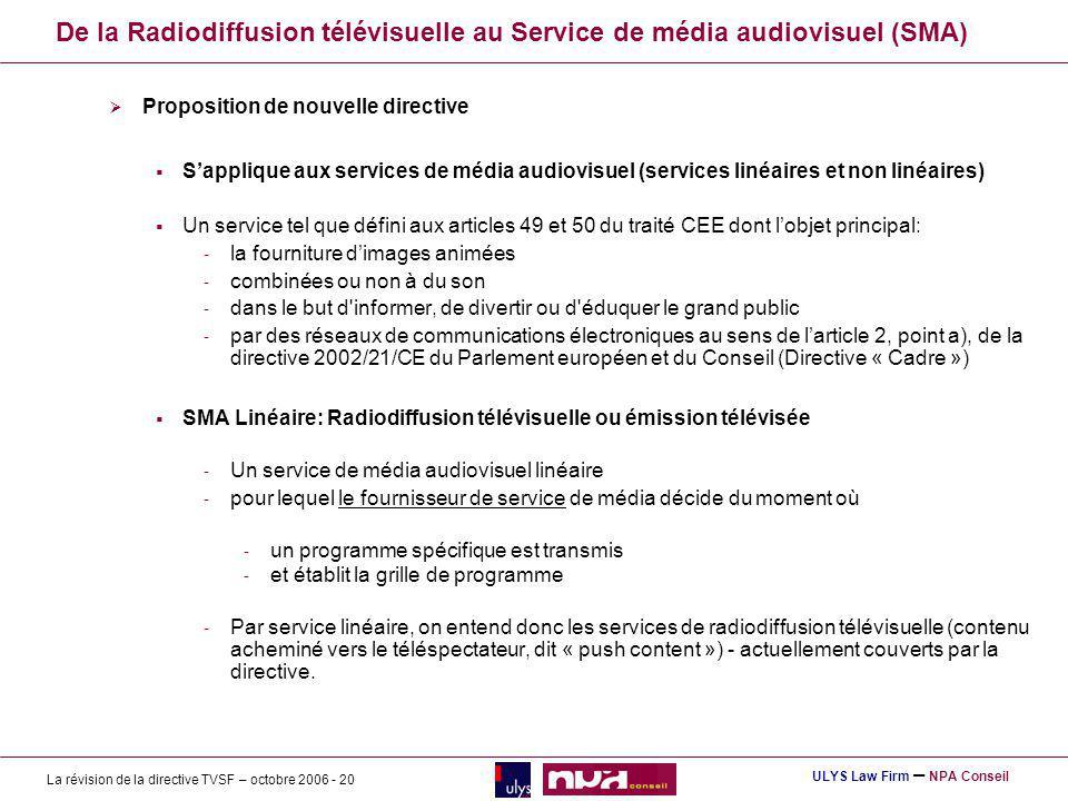 La révision de la directive TVSF – octobre 2006 - 20 ULYS Law Firm – NPA Conseil De la Radiodiffusion télévisuelle au Service de média audiovisuel (SMA) Proposition de nouvelle directive Sapplique aux services de média audiovisuel (services linéaires et non linéaires) Un service tel que défini aux articles 49 et 50 du traité CEE dont lobjet principal: - la fourniture dimages animées - combinées ou non à du son - dans le but d informer, de divertir ou d éduquer le grand public - par des réseaux de communications électroniques au sens de larticle 2, point a), de la directive 2002/21/CE du Parlement européen et du Conseil (Directive « Cadre ») SMA Linéaire: Radiodiffusion télévisuelle ou émission télévisée - Un service de média audiovisuel linéaire - pour lequel le fournisseur de service de média décide du moment où - un programme spécifique est transmis - et établit la grille de programme - Par service linéaire, on entend donc les services de radiodiffusion télévisuelle (contenu acheminé vers le téléspectateur, dit « push content ») - actuellement couverts par la directive.