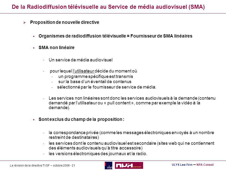 La révision de la directive TVSF – octobre 2006 - 21 ULYS Law Firm – NPA Conseil De la Radiodiffusion télévisuelle au Service de média audiovisuel (SMA) Proposition de nouvelle directive Organismes de radiodiffusion télévisuelle = Fournisseur de SMA linéaires SMA non linéaire - Un service de média audiovisuel - pour lequel lutilisateur décide du moment où - un programme spécifique est transmis - sur la base dun éventail de contenus - sélectionné par le fournisseur de service de média.