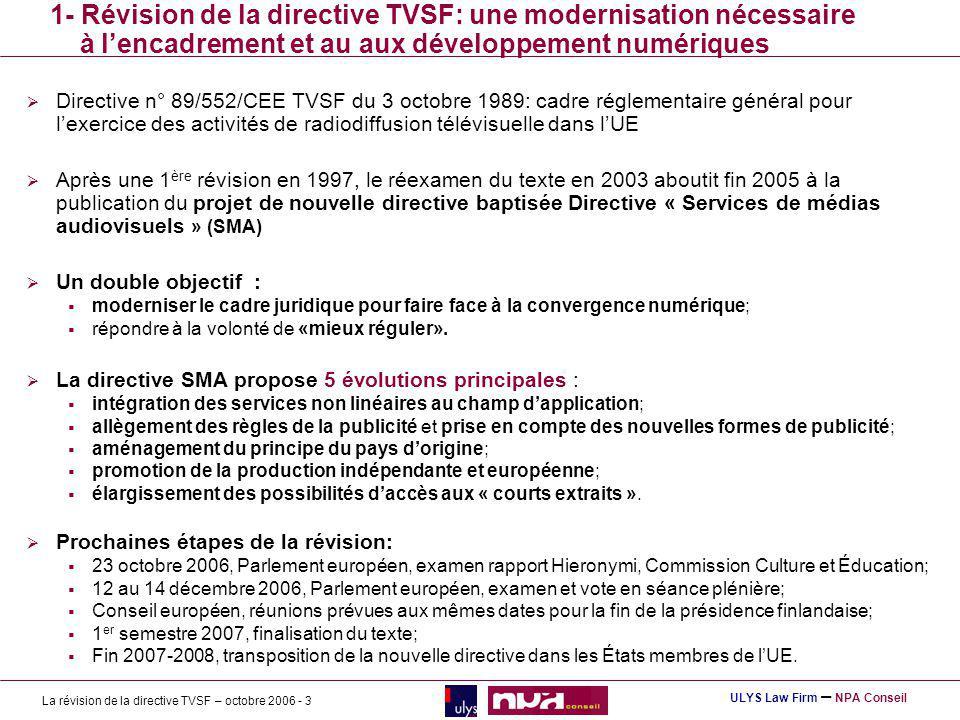 La révision de la directive TVSF – octobre 2006 - 3 ULYS Law Firm – NPA Conseil 1- Révision de la directive TVSF: une modernisation nécessaire à lencadrement et au aux développement numériques Directive n° 89/552/CEE TVSF du 3 octobre 1989: cadre réglementaire général pour lexercice des activités de radiodiffusion télévisuelle dans lUE Après une 1 ère révision en 1997, le réexamen du texte en 2003 aboutit fin 2005 à la publication du projet de nouvelle directive baptisée Directive « Services de médias audiovisuels » (SMA) Un double objectif : moderniser le cadre juridique pour faire face à la convergence numérique; répondre à la volonté de «mieux réguler».
