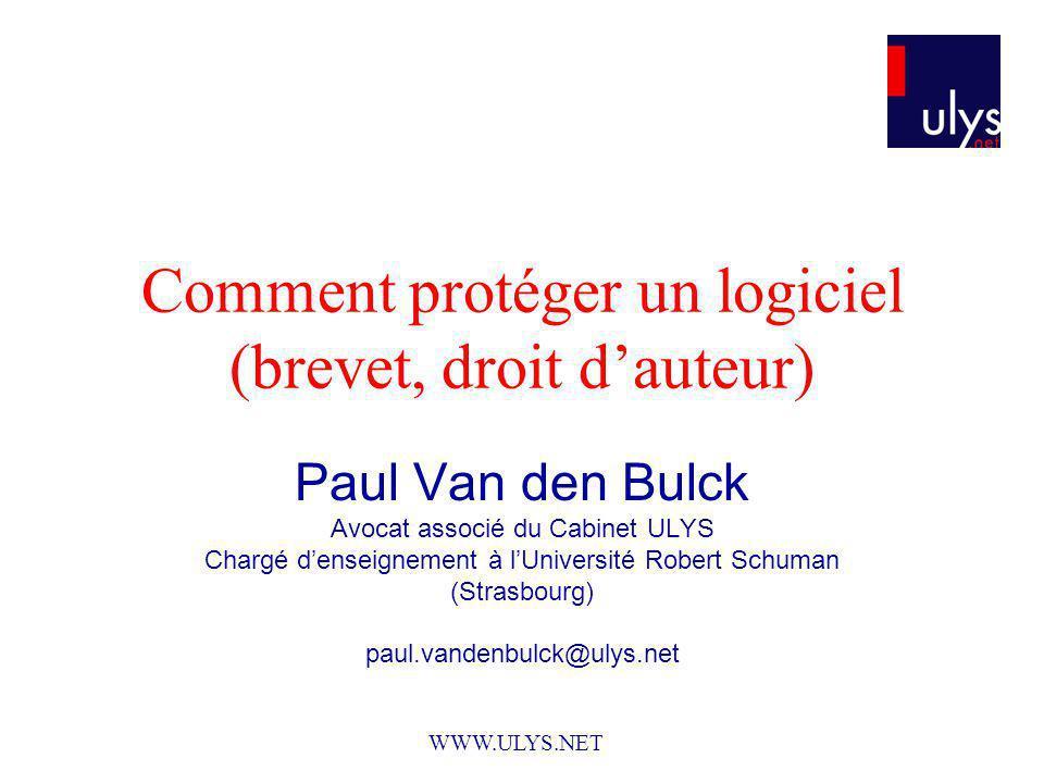 Comment protéger un logiciel (brevet, droit dauteur) Paul Van den Bulck Avocat associé du Cabinet ULYS Chargé denseignement à lUniversité Robert Schuman (Strasbourg) paul.vandenbulck@ulys.net WWW.ULYS.NET