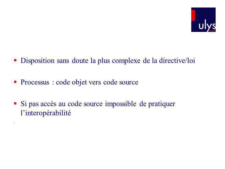 Disposition sans doute la plus complexe de la directive/loi Processus : code objet vers code source Si pas accès au code source impossible de pratiquer linteropérabilité.