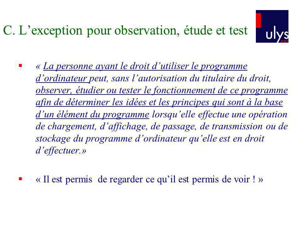 C. Lexception pour observation, étude et test « La personne ayant le droit dutiliser le programme dordinateur peut, sans lautorisation du titulaire du