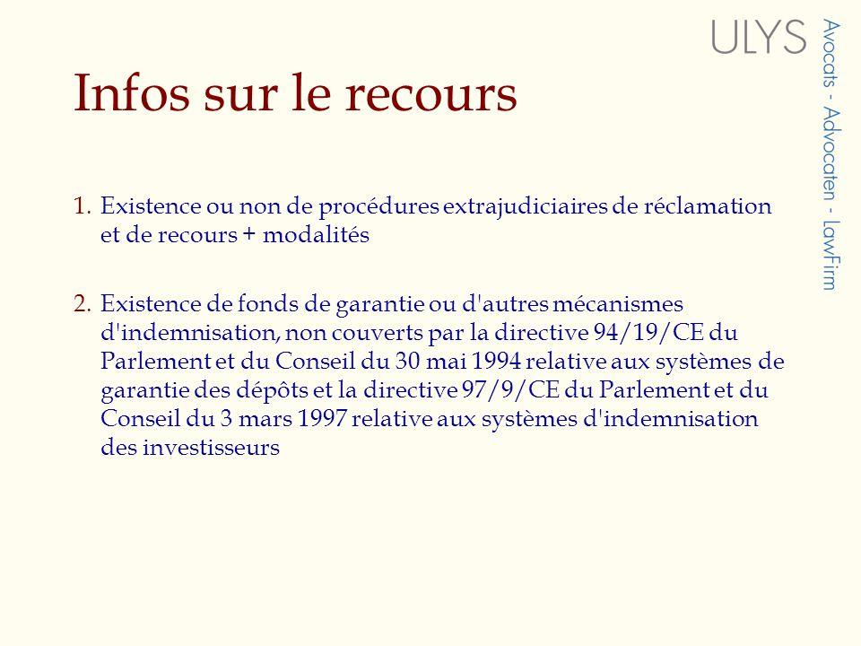 Infos sur le recours 1.Existence ou non de procédures extrajudiciaires de réclamation et de recours + modalités 2.Existence de fonds de garantie ou d autres mécanismes d indemnisation, non couverts par la directive 94/19/CE du Parlement et du Conseil du 30 mai 1994 relative aux systèmes de garantie des dépôts et la directive 97/9/CE du Parlement et du Conseil du 3 mars 1997 relative aux systèmes d indemnisation des investisseurs