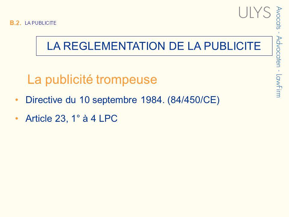 3 TITRE B.2. LA PUBLICITE LA REGLEMENTATION DE LA PUBLICITE La publicité trompeuse Directive du 10 septembre 1984. (84/450/CE) Article 23, 1° à 4 LPC