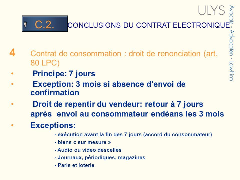 3 TITRE CONCLUSIONS DU CONTRAT ELECTRONIQUE C.2. 4 Contrat de consommation : droit de renonciation (art. 80 LPC) Principe: 7 jours Exception: 3 mois s